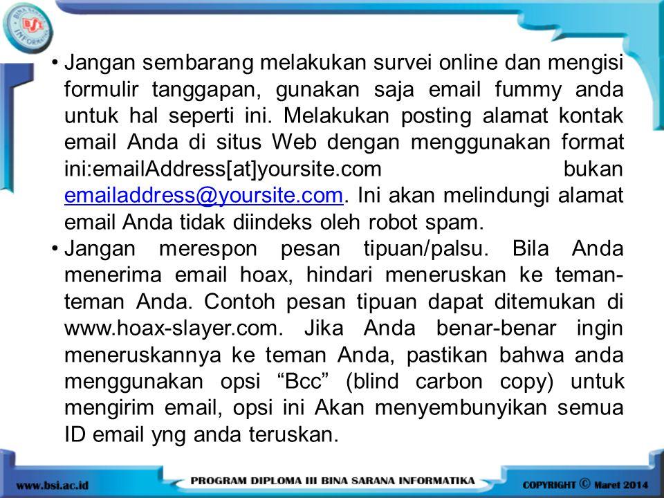 Jangan sembarang melakukan survei online dan mengisi formulir tanggapan, gunakan saja email fummy anda untuk hal seperti ini. Melakukan posting alamat kontak email Anda di situs Web dengan menggunakan format ini:emailAddress[at]yoursite.com bukan emailaddress@yoursite.com. Ini akan melindungi alamat email Anda tidak diindeks oleh robot spam.